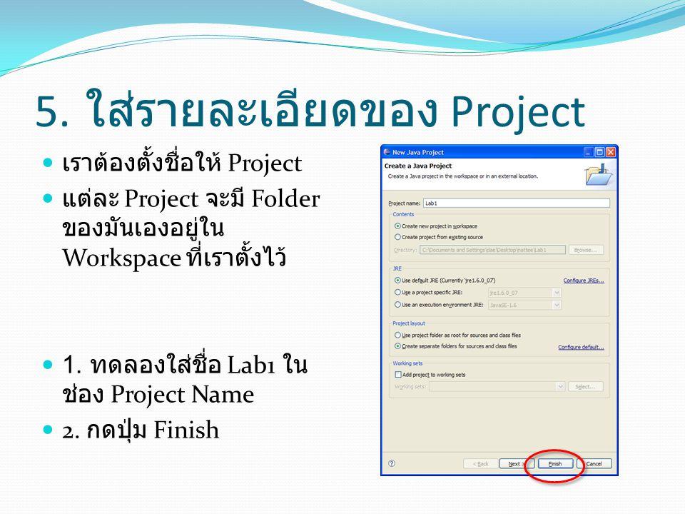 5. ใส่รายละเอียดของ Project  เราต้องตั้งชื่อให้ Project  แต่ละ Project จะมี Folder ของมันเองอยู่ใน Workspace ที่เราตั้งไว้  1. ทดลองใส่ชื่อ Lab1 ใน