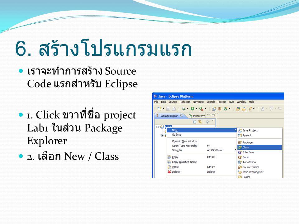 6. สร้างโปรแกรมแรก  เราจะทำการสร้าง Source Code แรกสำหรับ Eclipse  1. Click ขวาที่ชื่อ project Lab1 ในส่วน Package Explorer  2. เลือก New / Class