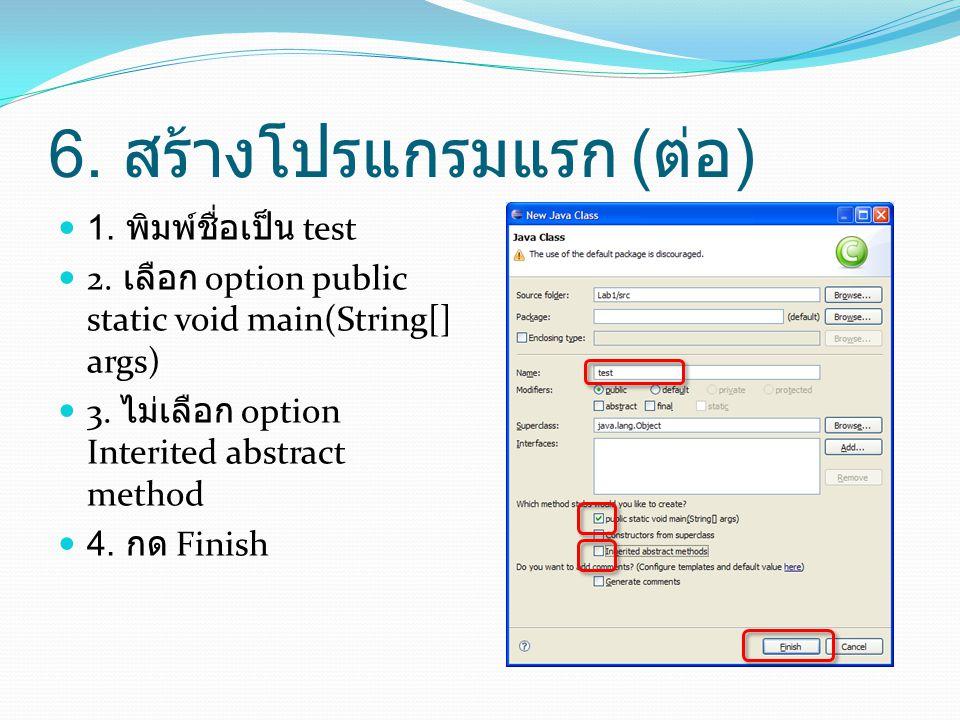 6. สร้างโปรแกรมแรก ( ต่อ )  1. พิมพ์ชื่อเป็น test  2. เลือก option public static void main(String[] args)  3. ไม่เลือก option Interited abstract me