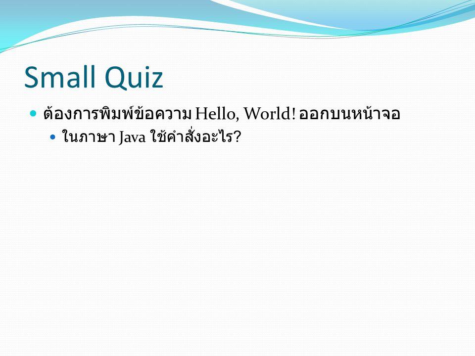 Small Quiz  ต้องการพิมพ์ข้อความ Hello, World! ออกบนหน้าจอ  ในภาษา Java ใช้คำสั่งอะไร ?