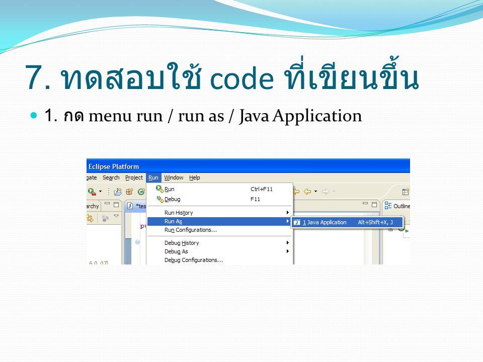 7. ทดสอบใช้ code ที่เขียนขึ้น  1. กด menu run / run as / Java Application