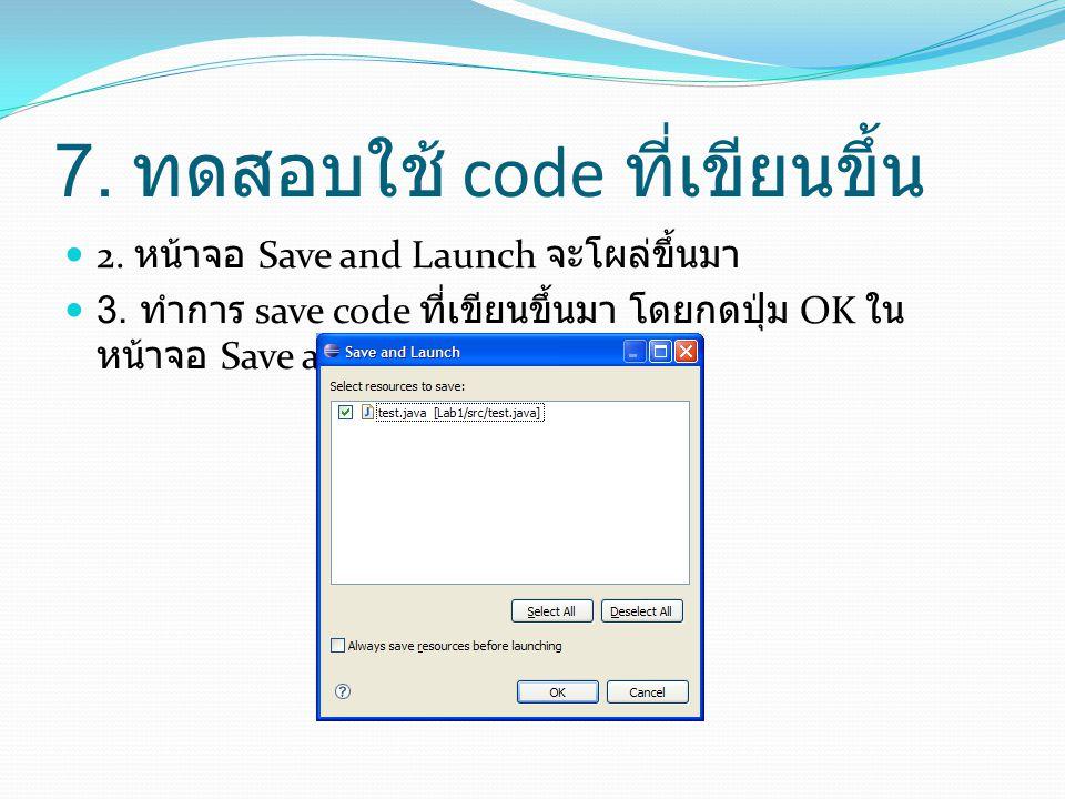 7. ทดสอบใช้ code ที่เขียนขึ้น  2. หน้าจอ Save and Launch จะโผล่ขึ้นมา  3. ทำการ save code ที่เขียนขึ้นมา โดยกดปุ่ม OK ใน หน้าจอ Save and Launch