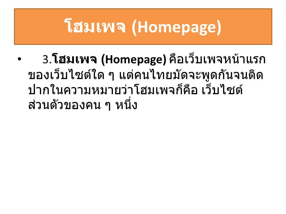 โฮมเพจ (Homepage) • 3. โฮมเพจ (Homepage) คือเว็บเพจหน้าแรก ของเว็บไซต์ใด ๆ แต่คนไทยมัดจะพูดกันจนติด ปากในความหมายว่าโฮมเพจก็คือ เว็บไซต์ ส่วนตัวของคน