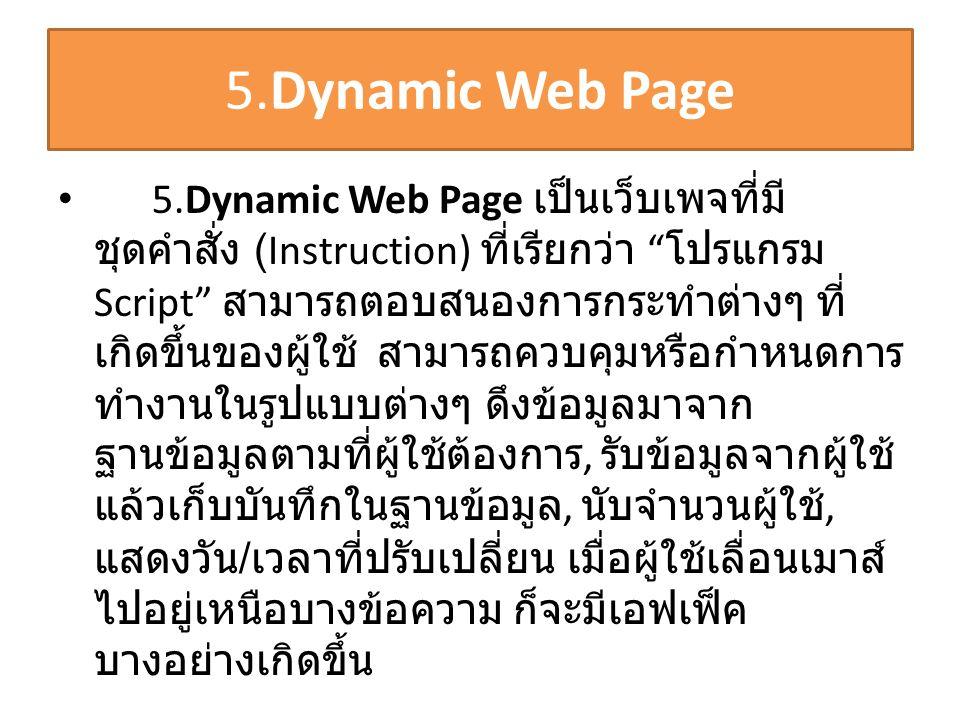"5.Dynamic Web Page • 5.Dynamic Web Page เป็นเว็บเพจที่มี ชุดคำสั่ง (Instruction) ที่เรียกว่า "" โปรแกรม Script"" สามารถตอบสนองการกระทำต่างๆ ที่ เกิดขึ้น"