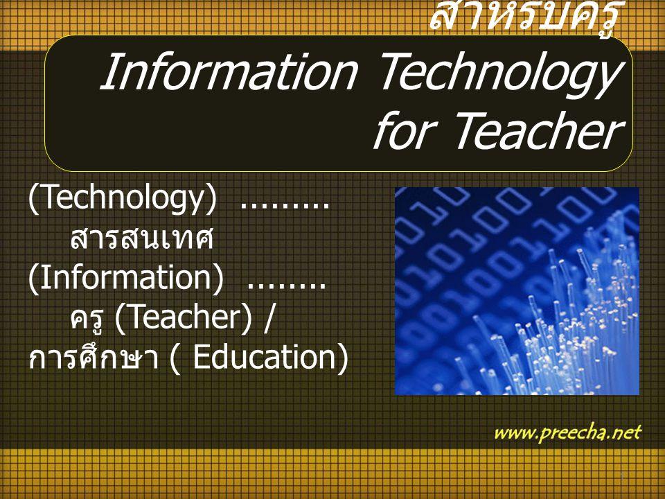 เทคโนโลยี (Technology)......... สารสนเทศ (Information)........ ครู (Teacher) / การศึกษา ( Education) 1 เทคโนโลยีสารสนเทศ สำหรับครู Information Technol