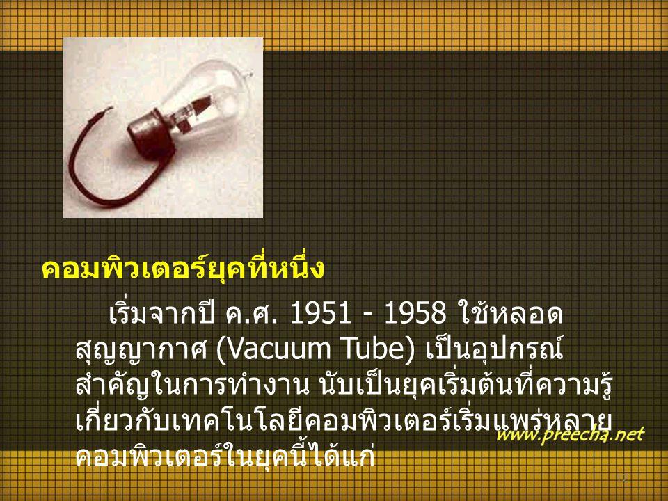 12 คอมพิวเตอร์ยุคที่หนึ่ง เริ่มจากปี ค. ศ. 1951 - 1958 ใช้หลอด สุญญากาศ (Vacuum Tube) เป็นอุปกรณ์ สำคัญในการทำงาน นับเป็นยุคเริ่มต้นที่ความรู้ เกี่ยวก