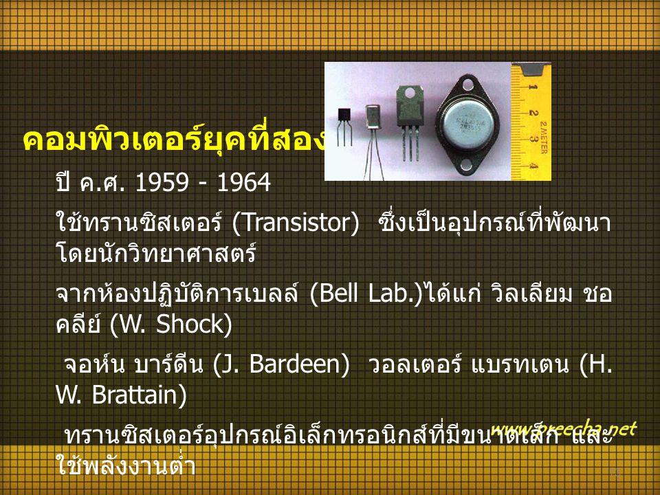 13 คอมพิวเตอร์ยุคที่สอง ปี ค. ศ. 1959 - 1964 ใช้ทรานซิสเตอร์ (Transistor) ซึ่งเป็นอุปกรณ์ที่พัฒนา โดยนักวิทยาศาสตร์ จากห้องปฏิบัติการเบลล์ (Bell Lab.)