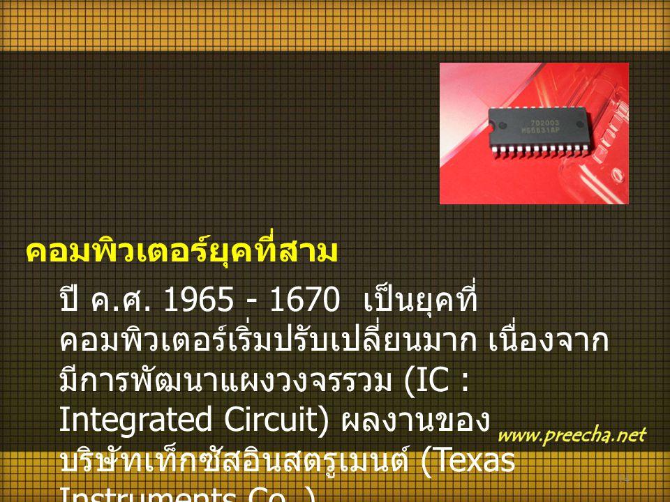 14 คอมพิวเตอร์ยุคที่สาม ปี ค. ศ. 1965 - 1670 เป็นยุคที่ คอมพิวเตอร์เริ่มปรับเปลี่ยนมาก เนื่องจาก มีการพัฒนาแผงวงจรรวม (IC : Integrated Circuit) ผลงานข