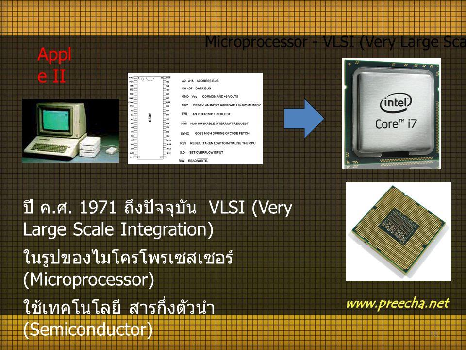 15 ปี ค. ศ. 1971 ถึงปัจจุบัน VLSI (Very Large Scale Integration) ในรูปของไมโครโพรเซสเซอร์ (Microprocessor) ใช้เทคโนโลยี สารกึ่งตัวนำ (Semiconductor) M