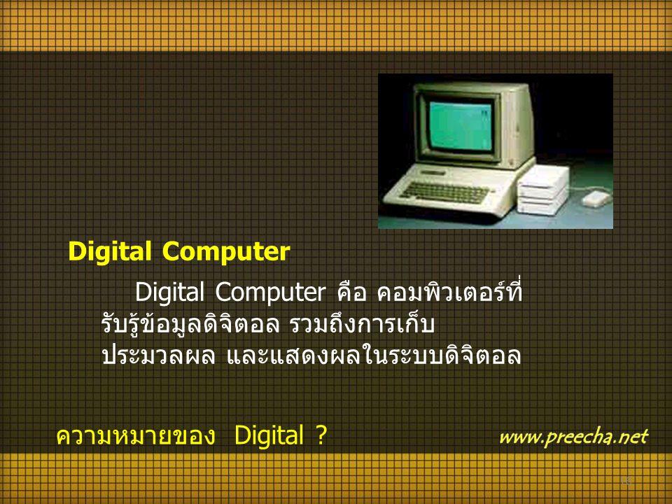 16 Digital Computer Digital Computer คือ คอมพิวเตอร์ที่ รับรู้ข้อมูลดิจิตอล รวมถึงการเก็บ ประมวลผล และแสดงผลในระบบดิจิตอล ความหมายของ Digital ?