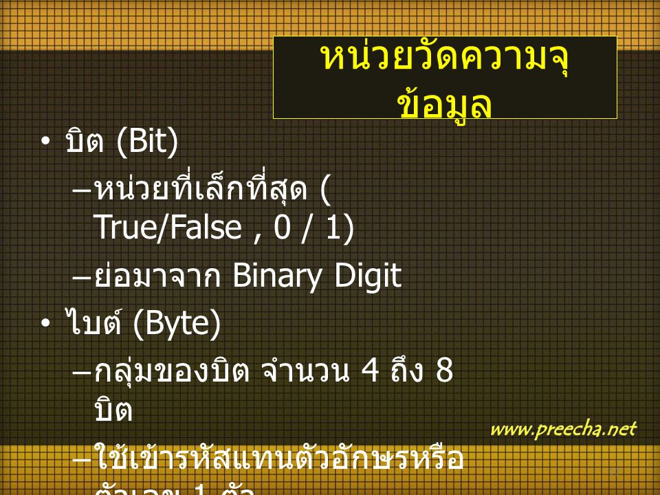หน่วยวัดความจุ ข้อมูล • บิต (Bit) – หน่วยที่เล็กที่สุด ( True/False, 0 / 1) – ย่อมาจาก Binary Digit • ไบต์ (Byte) – กลุ่มของบิต จำนวน 4 ถึง 8 บิต – ใช