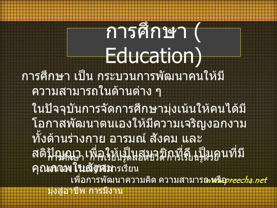 การศึกษา ( Education) การศึกษา เป็น กระบวนการพัฒนาคนให้มี ความสามารถในด้านต่าง ๆ ในปัจจุบันการจัดการศึกษามุ่งเน้นให้คนได้มี โอกาสพัฒนาตนเองให้มีความเจ