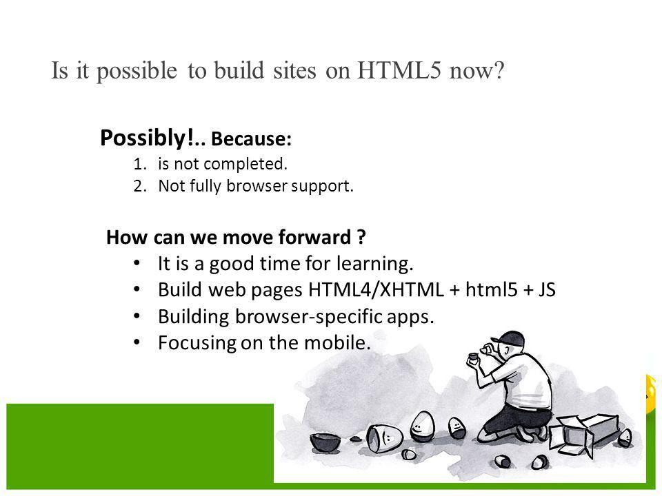 Possibly!.. Because: 1.is not completed. 2.Not fully browser support. How can we move forward ? • It is a good time for learning. • Build web pages HT