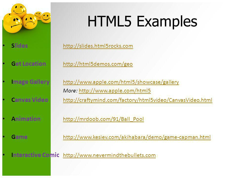 HTML5 Examples • Slides http://slides.html5rocks.com http://slides.html5rocks.com • Get Location http://html5demos.com/geo http://html5demos.com/geo • Image Gallery http://www.apple.com/html5/showcase/gallery http://www.apple.com/html5/showcase/gallery More: http://www.apple.com/html5http://www.apple.com/html5 • Canvas Video http://craftymind.com/factory/html5video/CanvasVideo.html http://craftymind.com/factory/html5video/CanvasVideo.html • Animation http://mrdoob.com/91/Ball_Pool http://mrdoob.com/91/Ball_Pool • Game http://www.kesiev.com/akihabara/demo/game-capman.html http://www.kesiev.com/akihabara/demo/game-capman.html • Interactive Comic http://www.­nevermindthebull­ets.­com http://www.­nevermindthebull­ets.­com