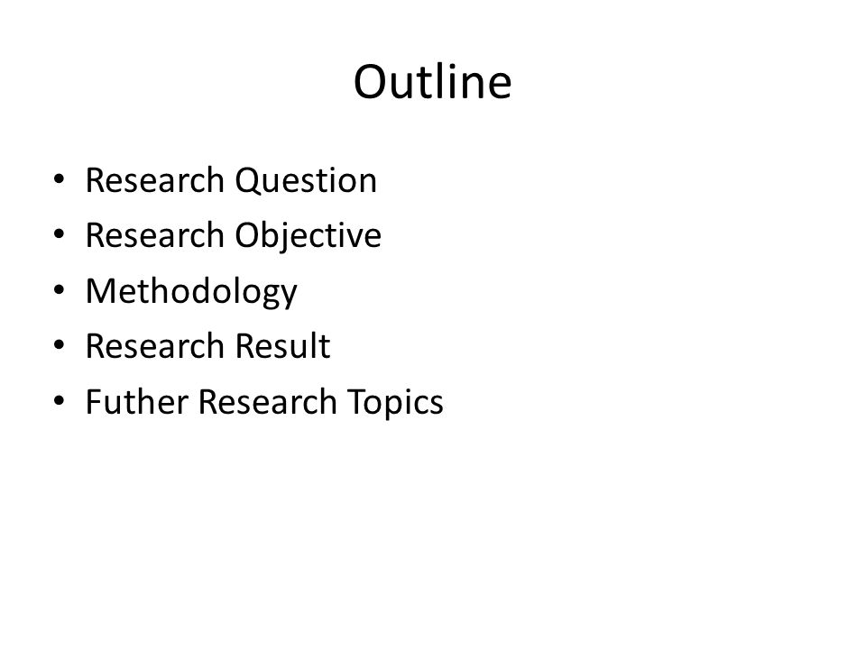 Outline • Research Question • Research Objective • Methodology • Research Result • Futher Research Topics