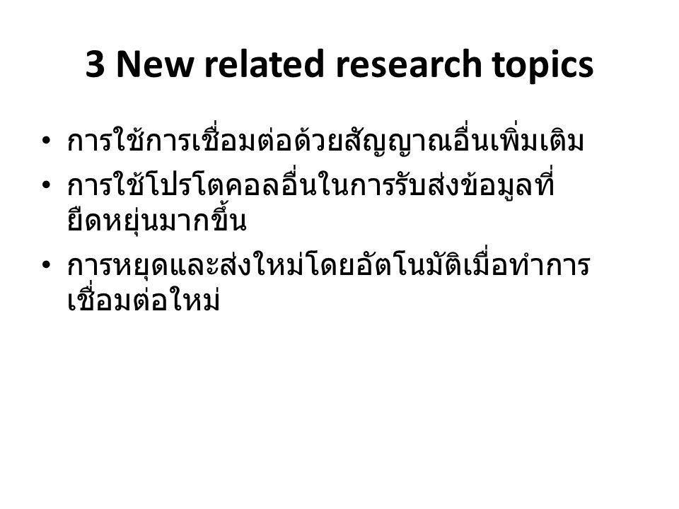 3 New related research topics • การใช้การเชื่อมต่อด้วยสัญญาณอื่นเพิ่มเติม • การใช้โปรโตคอลอื่นในการรับส่งข้อมูลที่ ยืดหยุ่นมากขึ้น • การหยุดและส่งใหม่โดยอัตโนมัติเมื่อทำการ เชื่อมต่อใหม่