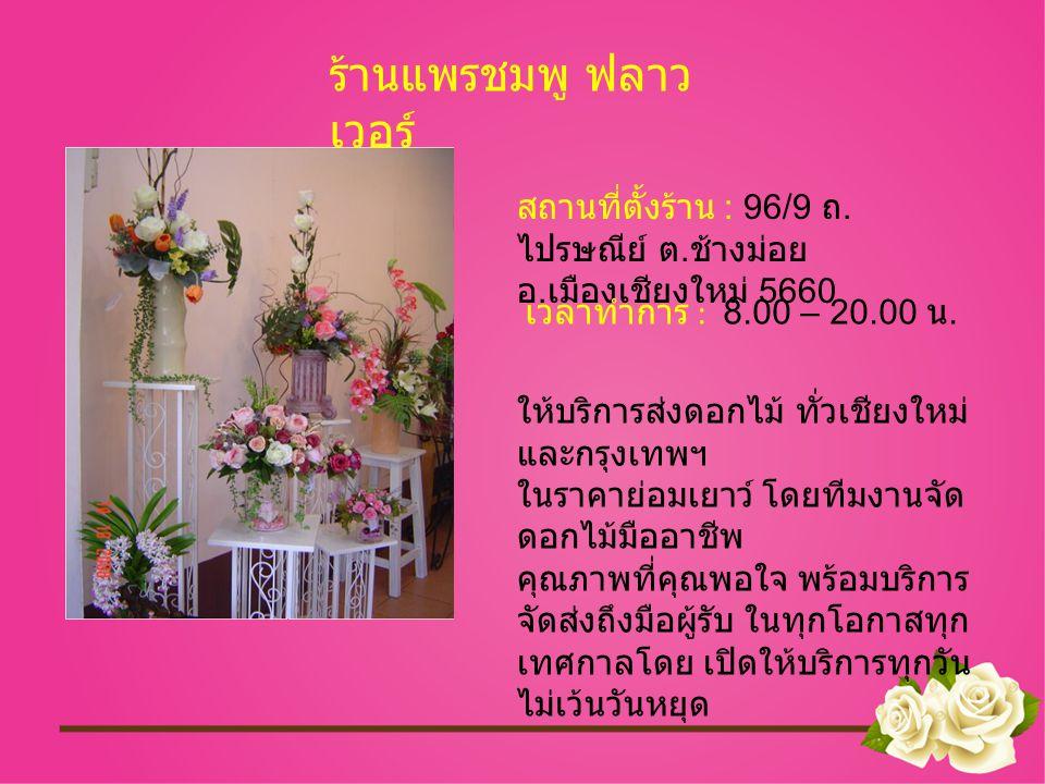 สถานที่ตั้งร้าน : 96/9 ถ. ไปรษณีย์ ต. ช้างม่อย อ. เมืองเชียงใหม่ 5660 ร้านแพรชมพู ฟลาว เวอร์ เวลาทำการ : 8.00 – 20.00 น. ให้บริการส่งดอกไม้ ทั่วเชียงใ