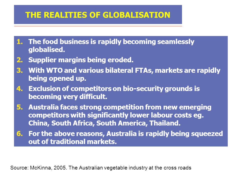 THE REALITIES OF GLOBALISATION 1.The food business is rapidly becoming seamlessly globalised. 2.Supplier margins being eroded. 3.With WTO and various