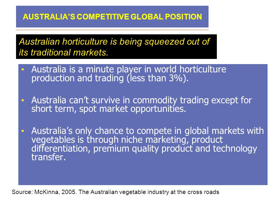 AUSTRALIA'S COMPETITIVE GLOBAL POSITION Australian horticulture is being squeezed out of its traditional markets. • Australia is a minute player in wo