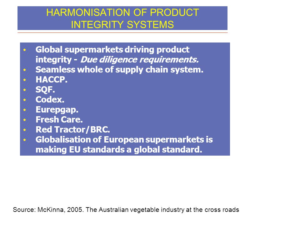 HARMONISATION OF PRODUCT INTEGRITY SYSTEMS • Global supermarkets driving product integrity - Due diligence requirements. • Seamless whole of supply ch