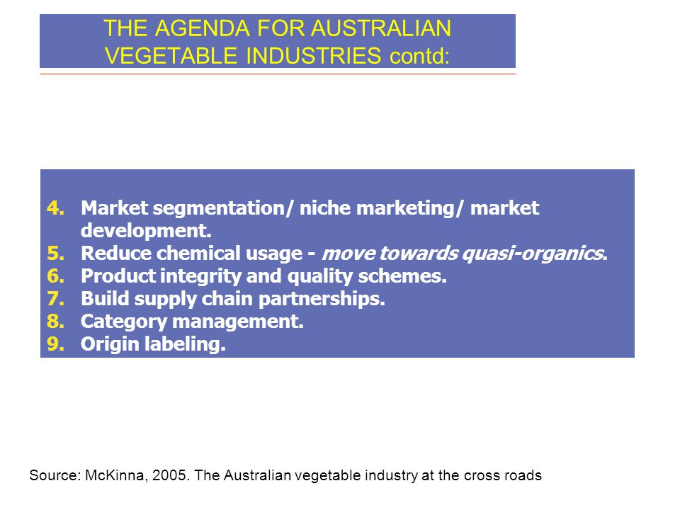 THE AGENDA FOR AUSTRALIAN VEGETABLE INDUSTRIES contd: 4.Market segmentation/ niche marketing/ market development. 5.Reduce chemical usage - move towar