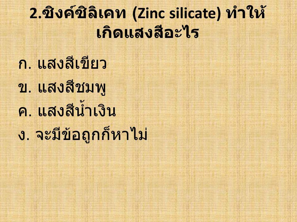 2.ซิงค์ซิลิเคท (Zinc silicate) ทำให้ เกิดแสงสีอะไร ก.
