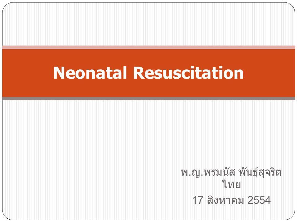 พ. ญ. พรมนัส พันธุ์สุจริต ไทย 17 สิงหาคม 2554 Neonatal Resuscitation