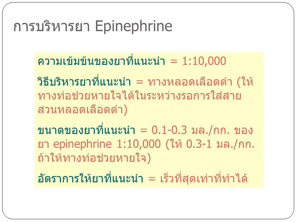 การบริหารยา Epinephrine ความเข้มข้นของยาที่แนะนำ = 1:10,000 วิธีบริหารยาที่แนะนำ = ทางหลอดเลือดดำ (ให้ ทางท่อช่วยหายใจได้ในระหว่างรอการใส่สาย สวนหลอดเ
