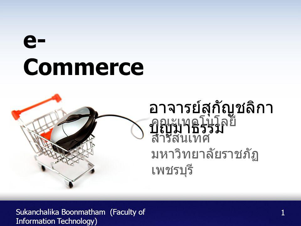 Sukanchalika Boonmatham (Faculty of Information Technology) อาจารย์สุกัญชลิกา บุญมาธรรม คณะเทคโนโลยี สารสนเทศ มหาวิทยาลัยราชภัฏ เพชรบุรี e- Commerce 1