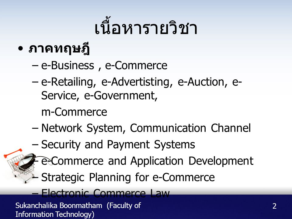 Sukanchalika Boonmatham (Faculty of Information Technology) เนื้อหารายวิชา • ภาคทฤษฎี –e-Business, e-Commerce –e-Retailing, e-Advertisting, e-Auction, e- Service, e-Government, m-Commerce –Network System, Communication Channel –Security and Payment Systems –e-Commerce and Application Development –Strategic Planning for e-Commerce –Electronic Commerce Law 2