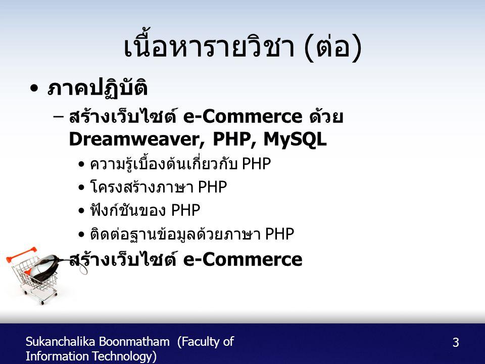 Sukanchalika Boonmatham (Faculty of Information Technology) เนื้อหารายวิชา ( ต่อ ) • ภาคปฏิบัติ – สร้างเว็บไซต์ e-Commerce ด้วย Dreamweaver, PHP, MySQ