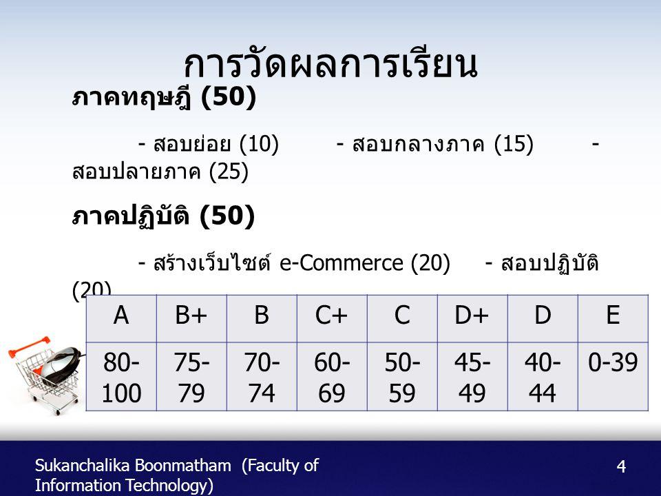 Sukanchalika Boonmatham (Faculty of Information Technology) การวัดผลการเรียน 4 ภาคทฤษฎี (50) - สอบย่อย (10) - สอบกลางภาค (15) - สอบปลายภาค (25) ภาคปฏิ
