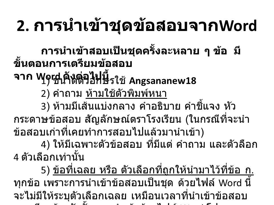 2. การนำเข้าชุดข้อสอบจาก Word การนำเข้าสอบเป็นชุดครั้งละหลาย ๆ ข้อ มี ขั้นตอนการเตรียมข้อสอบ จาก Word ดังต่อไปนี้ 1) ขนาดตัวอักษรใช้ Angsananew18 2) ค