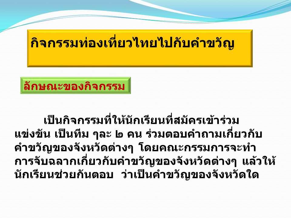 กิจกรรมท่องเที่ยวไทยไปกับคำขวัญ ลักษณะของกิจกรรม เป็นกิจกรรมที่ให้นักเรียนที่สมัครเข้าร่วม แข่งขัน เป็นทีม ๆละ ๒ คน ร่วมตอบคำถามเกี่ยวกับ คำขวัญของจัง