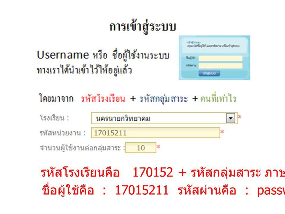 รหัสโรงเรียนคือ 170152 + รหัสกลุ่มสาระ ภาษาไทย คือ 1 + คนที่ 1 ชื่อผู้ใช้คือ : 17015211 รหัสผ่านคือ : password