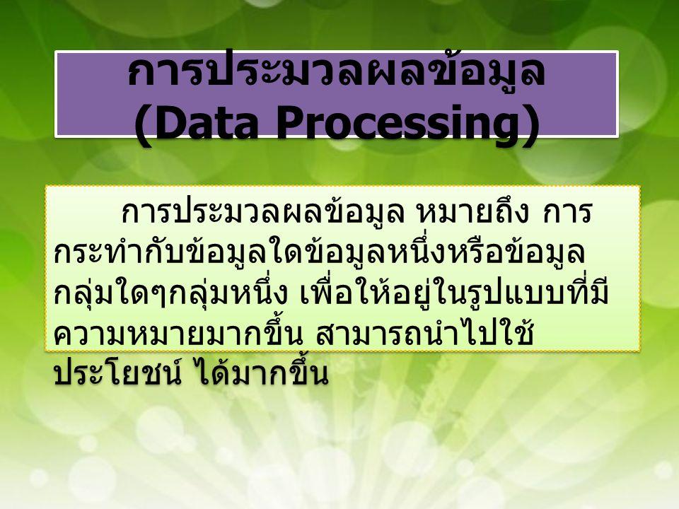 การประมวลผลข้อมูล (Data Processing) การประมวลผลข้อมูล หมายถึง การ กระทำกับข้อมูลใดข้อมูลหนึ่งหรือข้อมูล กลุ่มใดๆกลุ่มหนึ่ง เพื่อให้อยู่ในรูปแบบที่มี ค