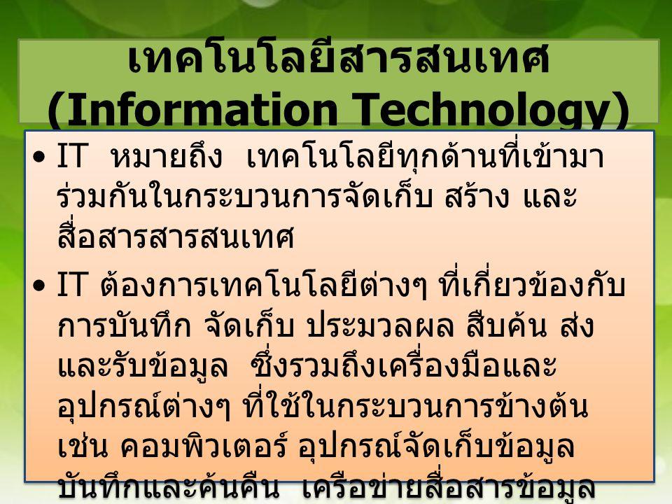 เทคโนโลยีสารสนเทศ (Information Technology) •IT หมายถึง เทคโนโลยีทุกด้านที่เข้ามา ร่วมกันในกระบวนการจัดเก็บ สร้าง และ สื่อสารสารสนเทศ •IT ต้องการเทคโนโ