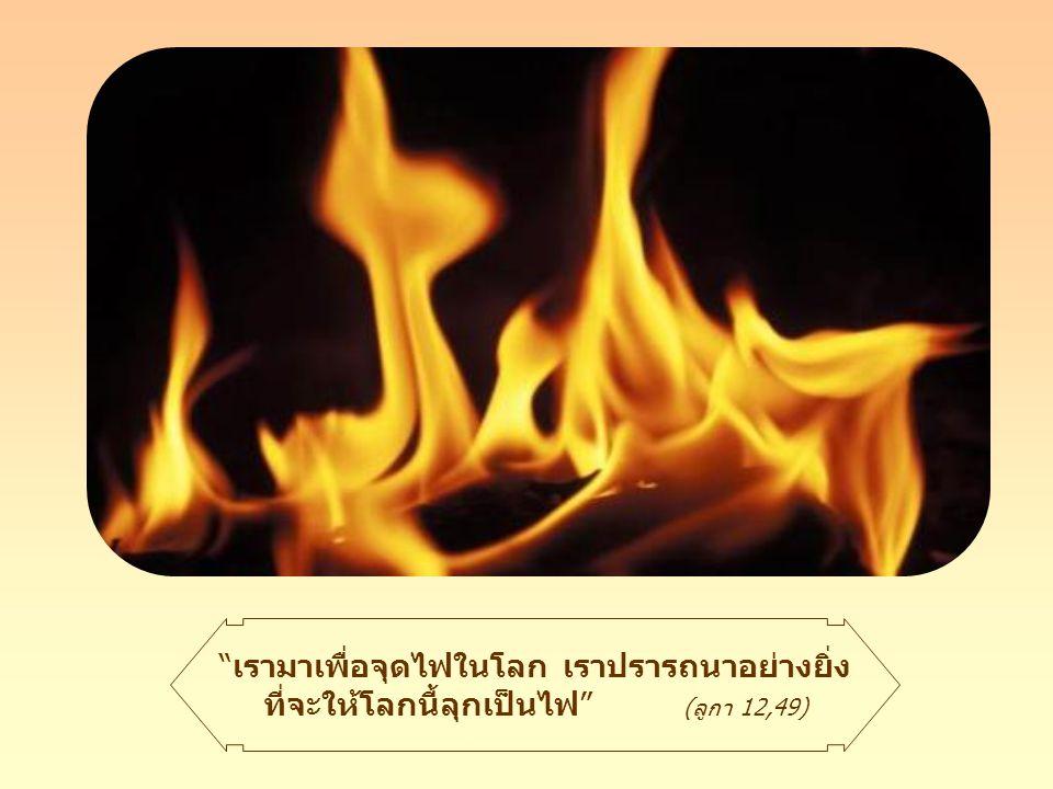 เรามาเพื่อจุดไฟในโลก เราปรารถนาอย่างยิ่ง ที่จะให้โลกนี้ลุกเป็นไฟ (ลูกา 12,49)