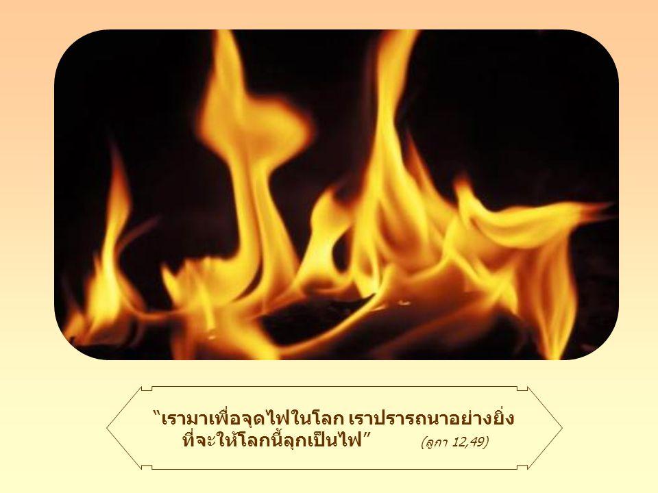 เพื่อที่ว่าไฟนี้จะไม่ดับ จำเป็นต้องเผาไหม้อยู่กับสิ่งใดสิ่งหนึ่ง ประการ แรกคือเผาไหม้ตัวตน ความเห็นแก่ตัวของเรา การเผาทำลายตัวตน ด้วยความรัก เราก็มุ่งไปสู่พระเจ้า การทำตามพระประสงค์ของ พระองค์ หรือด้วยการรักพี่น้อง ด้วยการช่วยเหลือพวกเขา