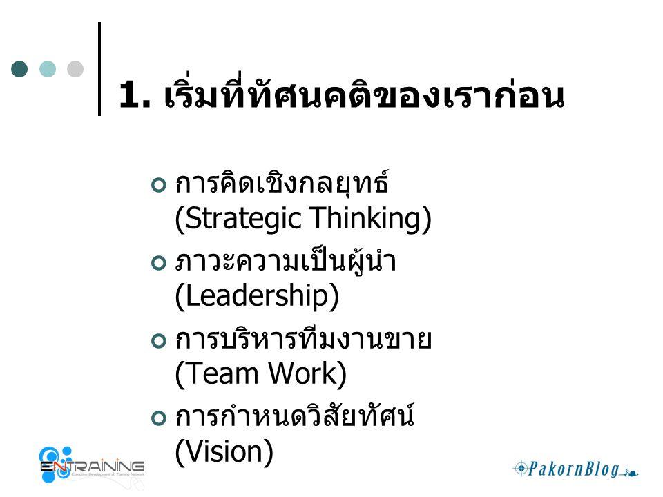 1. เริ่มที่ทัศนคติของเราก่อน การคิดเชิงกลยุทธ์ (Strategic Thinking) ภาวะความเป็นผู้นำ (Leadership) การบริหารทีมงานขาย (Team Work) การกำหนดวิสัยทัศน์ (