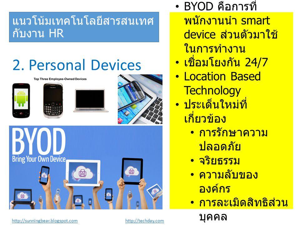 2. Personal Devices •BYOD คือการที่ พนักงานนำ smart device ส่วนตัวมาใช้ ในการทำงาน • เชื่อมโยงกัน 24/7 •Location Based Technology • ประเด็นใหม่ที่ เกี