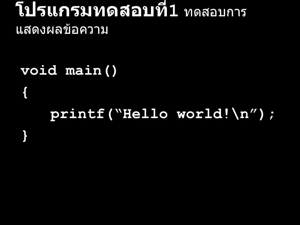 """โปรแกรมทดสอบที่ 1 ทดสอบการ แสดงผลข้อความ void main() { printf(""""Hello world!\n""""); }"""
