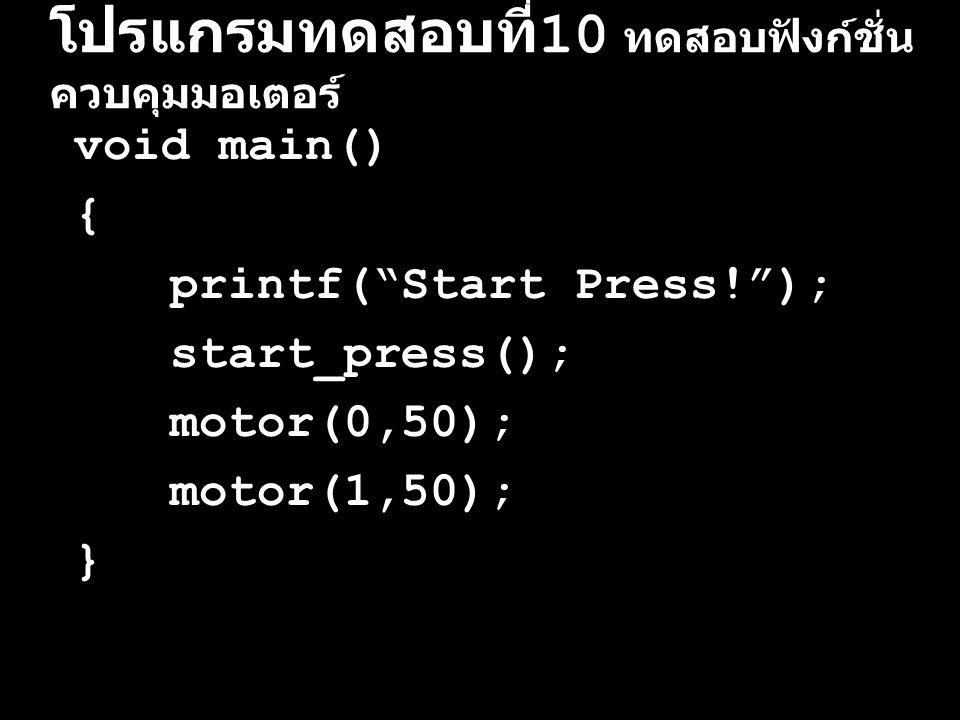 """โปรแกรมทดสอบที่ 10 ทดสอบฟังก์ชั่น ควบคุมมอเตอร์ void main() { printf(""""Start Press!""""); start_press(); motor(0,50); motor(1,50); }"""