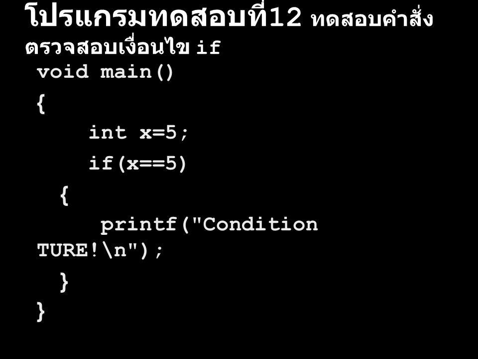 โปรแกรมทดสอบที่ 12 ทดสอบคำสั่ง ตรวจสอบเงื่อนไข if void main() { int x=5; if(x==5) { printf(
