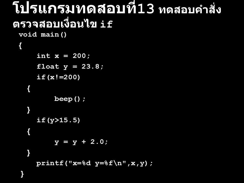 โปรแกรมทดสอบที่ 13 ทดสอบคำสั่ง ตรวจสอบเงื่อนไข if void main() { int x = 200; float y = 23.8; if(x!=200) { beep(); } if(y>15.5) { y = y + 2.0; } printf
