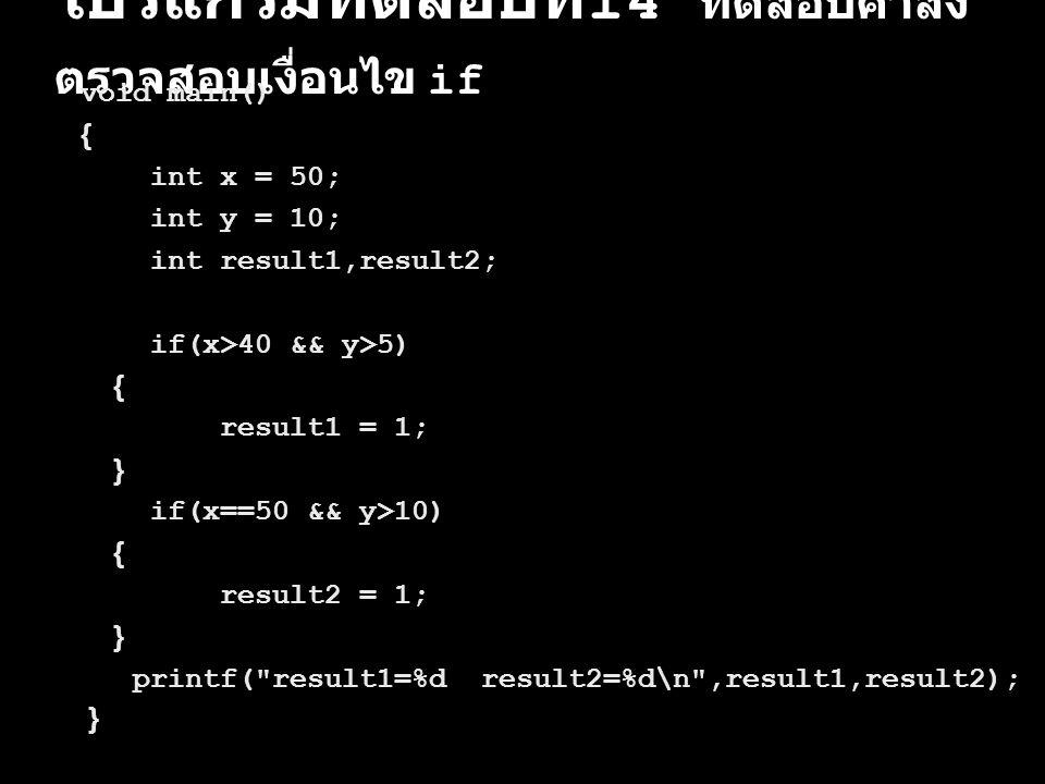 โปรแกรมทดสอบที่ 14 ทดสอบคำสั่ง ตรวจสอบเงื่อนไข if void main() { int x = 50; int y = 10; int result1,result2; if(x>40 && y>5) { result1 = 1; } if(x==50