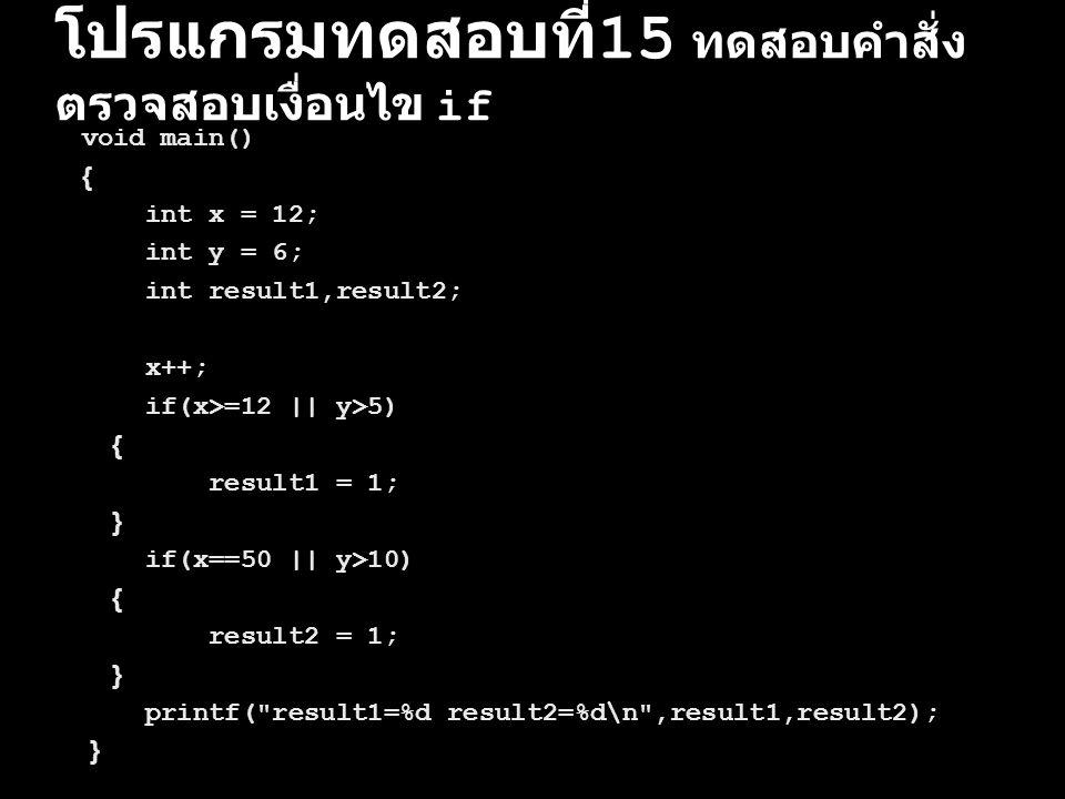 โปรแกรมทดสอบที่ 15 ทดสอบคำสั่ง ตรวจสอบเงื่อนไข if void main() { int x = 12; int y = 6; int result1,result2; x++; if(x>=12 || y>5) { result1 = 1; } if(