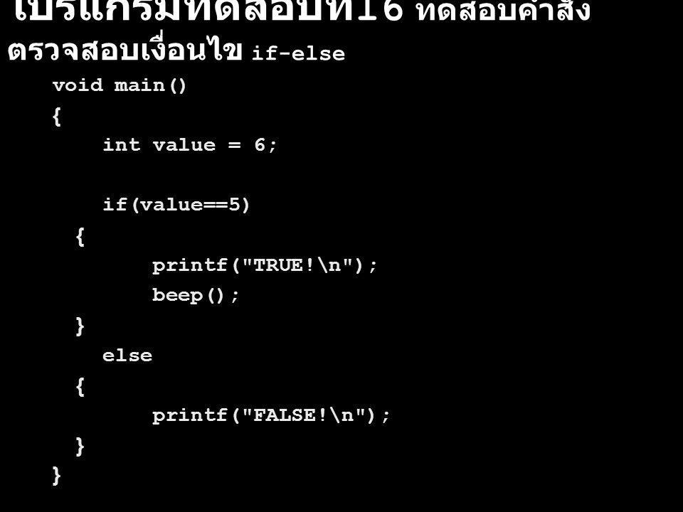 โปรแกรมทดสอบที่ 16 ทดสอบคำสั่ง ตรวจสอบเงื่อนไข if-else void main() { int value = 6; if(value==5) { printf(