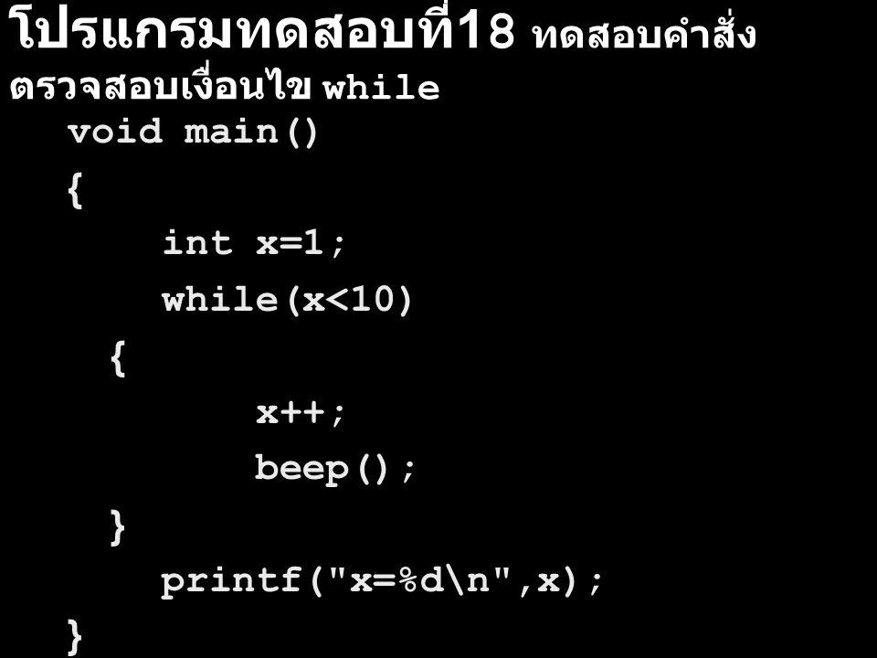 โปรแกรมทดสอบที่ 18 ทดสอบคำสั่ง ตรวจสอบเงื่อนไข while void main() { int x=1; while(x<10) { x++; beep(); } printf(