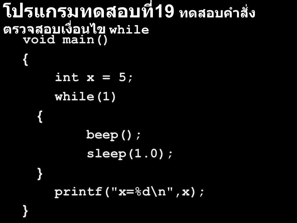 โปรแกรมทดสอบที่ 19 ทดสอบคำสั่ง ตรวจสอบเงื่อนไข while void main() { int x = 5; while(1) { beep(); sleep(1.0); } printf(